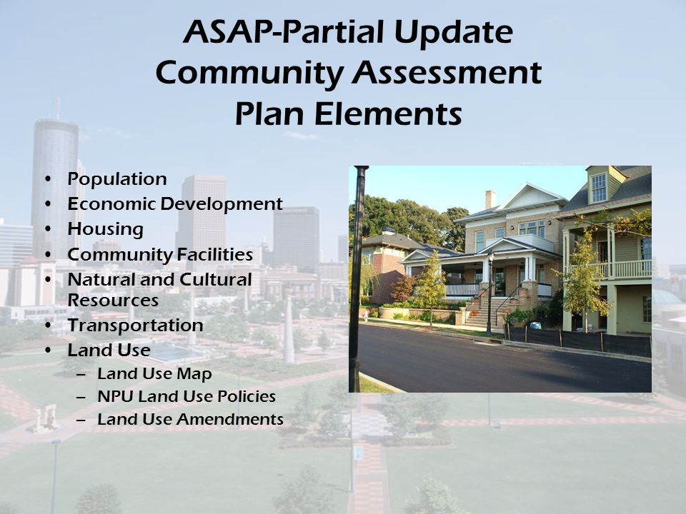 ASAP-Partial Update Community Assessment Plan Elements Population Economic Development Housing Community Facilities Natural and Cultural Resources Transportation Land Use –Land Use Map –NPU Land Use Policies –Land Use Amendments