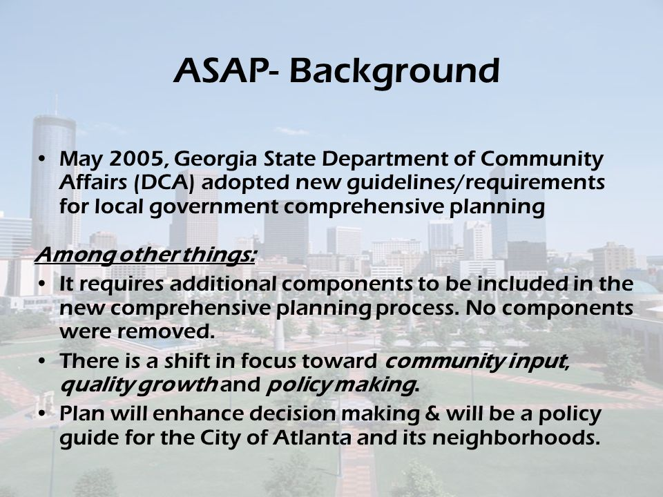 ASAP- Background May 2005, Georgia State Department of Community Affairs (DCA) adopted new guidelines/requirements for local government comprehensive planning Among other things: It requires additional components to be included in the new comprehensive planning process.