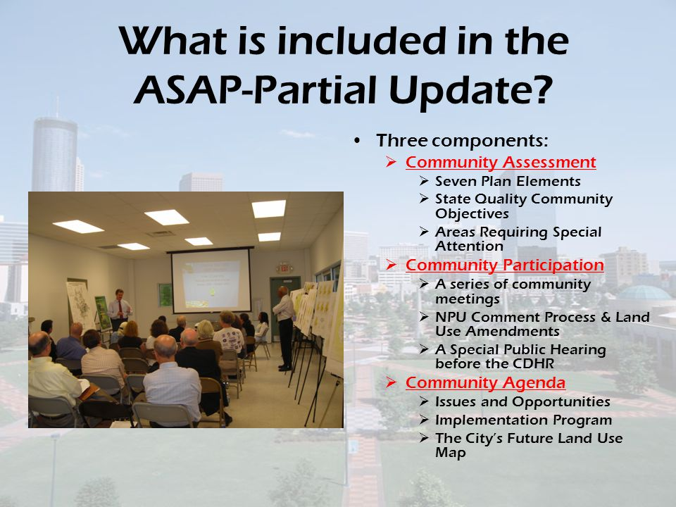 ASAP- Partial Update Schedule LEGISLATIVE PROCESSESDATES Special Public Hearing at CITY HALL July 30 CDHR Committee Transmittal Resolution Approval July 31 City Council Transmittal Resolution Approval August 21 ASAP PARTIAL UPDATE Submitted to ARC & forwarded to DCA (60 review period) August 22 to October 22 CDHR Committee to approve the final document Sept 25 or October 9 City Council - final approval October 15