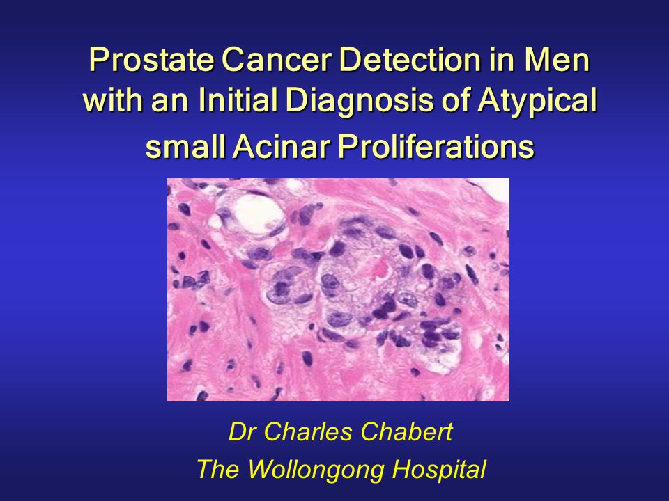 Prostate Cancer Detection in Men with an Initial Diagnosis of Atypical small Acinar Proliferations Dr Charles Chabert The Wollongong Hospital