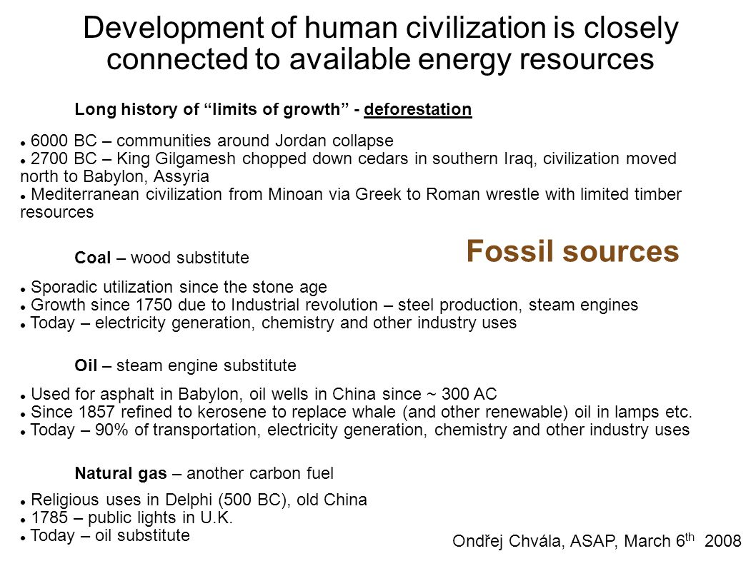 Development of human civilization is closely connected to available energy resources Long history of limits of growth - deforestation 6000 BC – communities around Jordan collapse 2700 BC – King Gilgamesh chopped down cedars in southern Iraq, civilization moved north to Babylon, Assyria Mediterranean civilization from Minoan via Greek to Roman wrestle with limited timber resources Coal – wood substitute Sporadic utilization since the stone age Growth since 1750 due to Industrial revolution – steel production, steam engines Today – electricity generation, chemistry and other industry uses Oil – steam engine substitute Used for asphalt in Babylon, oil wells in China since ~ 300 AC Since 1857 refined to kerosene to replace whale (and other renewable) oil in lamps etc.