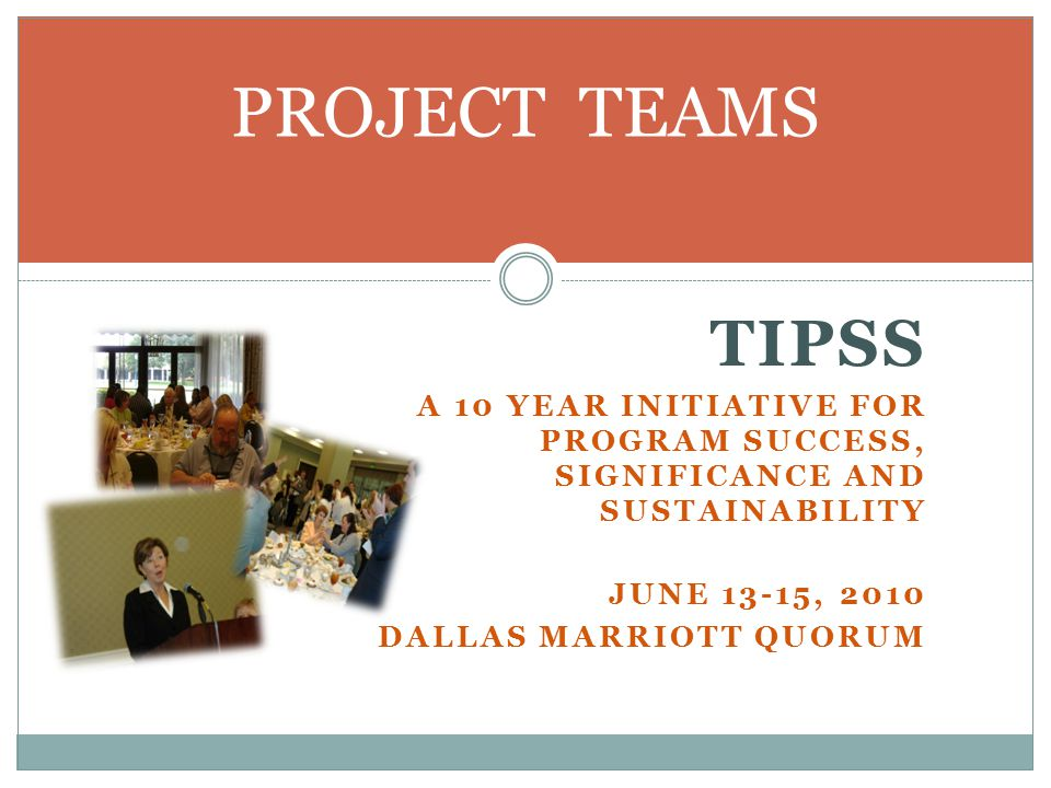 TIPSS A 10 YEAR INITIATIVE FOR PROGRAM SUCCESS, SIGNIFICANCE AND SUSTAINABILITY JUNE 13-15, 2010 DALLAS MARRIOTT QUORUM PROJECT TEAMS