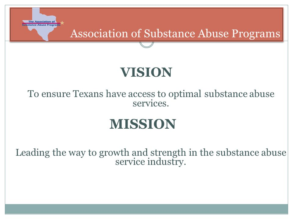 Association of Substance Abuse Programs VISION To ensure Texans have access to optimal substance abuse services.