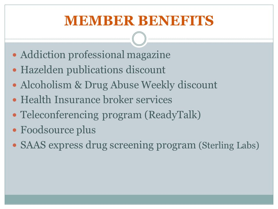 MEMBER BENEFITS Addiction professional magazine Hazelden publications discount Alcoholism & Drug Abuse Weekly discount Health Insurance broker services Teleconferencing program (ReadyTalk) Foodsource plus SAAS express drug screening program (Sterling Labs)