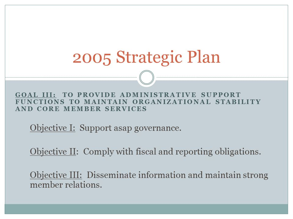 GOAL III: TO PROVIDE ADMINISTRATIVE SUPPORT FUNCTIONS TO MAINTAIN ORGANIZATIONAL STABILITY AND CORE MEMBER SERVICES Objective I: Support asap governance.