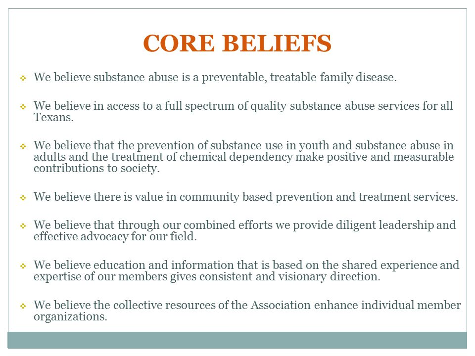 CORE BELIEFS  We believe substance abuse is a preventable, treatable family disease.