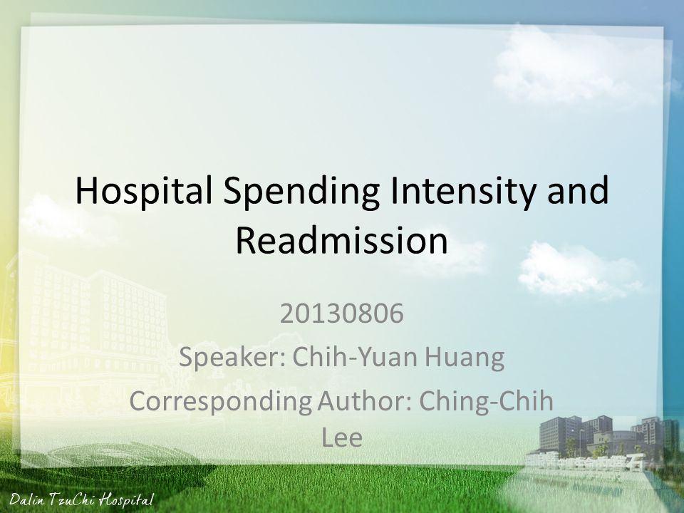 Hospital Spending Intensity and Readmission 20130806 Speaker: Chih-Yuan Huang Corresponding Author: Ching-Chih Lee