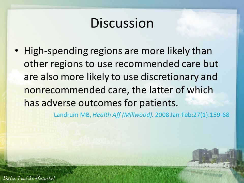 Discussion High-spending regions are more likely than other regions to use recommended care but are also more likely to use discretionary and nonrecommended care, the latter of which has adverse outcomes for patients.