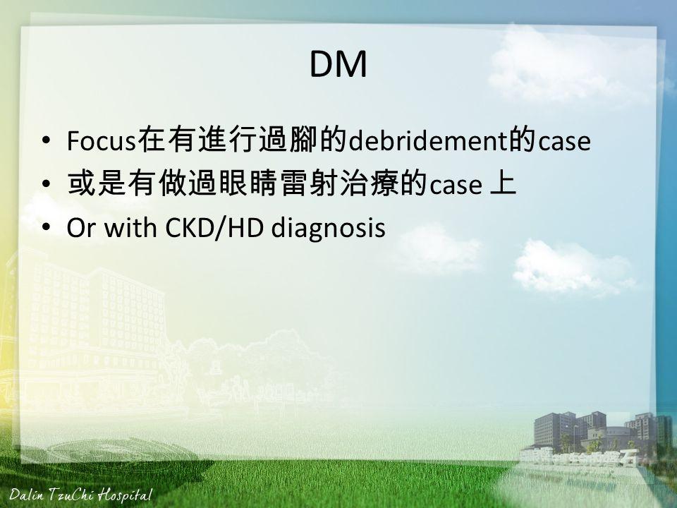 DM Focus 在有進行過腳的 debridement 的 case 或是有做過眼睛雷射治療的 case 上 Or with CKD/HD diagnosis