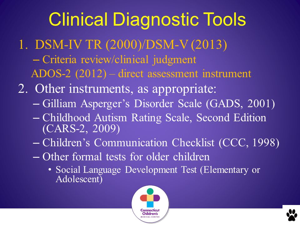 Clinical Diagnostic Tools 1.DSM-IV TR (2000)/DSM-V (2013) – Criteria review/clinical judgment ADOS-2 (2012) – direct assessment instrument 2.Other instruments, as appropriate: – Gilliam Asperger's Disorder Scale (GADS, 2001) – Childhood Autism Rating Scale, Second Edition (CARS-2, 2009) – Children's Communication Checklist (CCC, 1998) – Other formal tests for older children Social Language Development Test (Elementary or Adolescent)