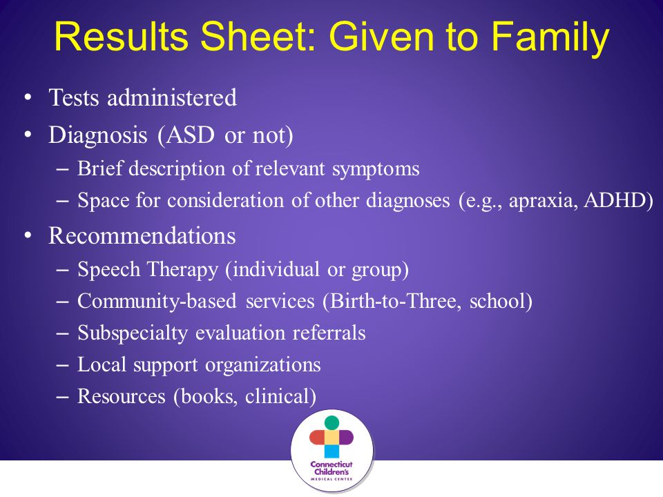 Results Sheet: Given to Family Tests administered Diagnosis (ASD or not) – Brief description of relevant symptoms – Space for consideration of other diagnoses (e.g., apraxia, ADHD) Recommendations – Speech Therapy (individual or group) – Community-based services (Birth-to-Three, school) – Subspecialty evaluation referrals – Local support organizations – Resources (books, clinical)