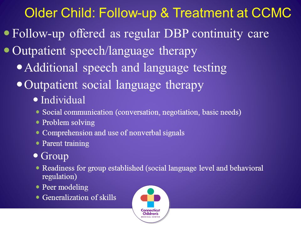 Older Child: Follow-up & Treatment at CCMC Follow-up offered as regular DBP continuity care Outpatient speech/language therapy Additional speech and language testing Outpatient social language therapy Individual Social communication (conversation, negotiation, basic needs) Problem solving Comprehension and use of nonverbal signals Parent training Group Readiness for group established (social language level and behavioral regulation) Peer modeling Generalization of skills