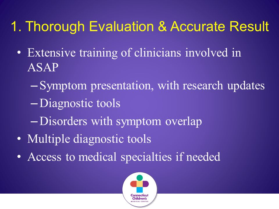1. Thorough Evaluation & Accurate Result Extensive training of clinicians involved in ASAP – Symptom presentation, with research updates – Diagnostic