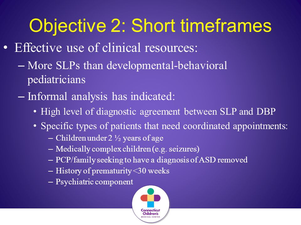 Objective 2: Short timeframes Effective use of clinical resources: – More SLPs than developmental-behavioral pediatricians – Informal analysis has indicated: High level of diagnostic agreement between SLP and DBP Specific types of patients that need coordinated appointments: – Children under 2 ½ years of age – Medically complex children (e.g.