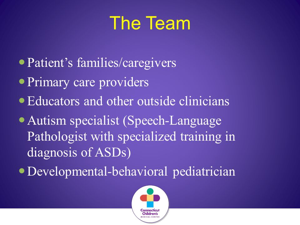 The Team Patient's families/caregivers Primary care providers Educators and other outside clinicians Autism specialist (Speech-Language Pathologist with specialized training in diagnosis of ASDs) Developmental-behavioral pediatrician