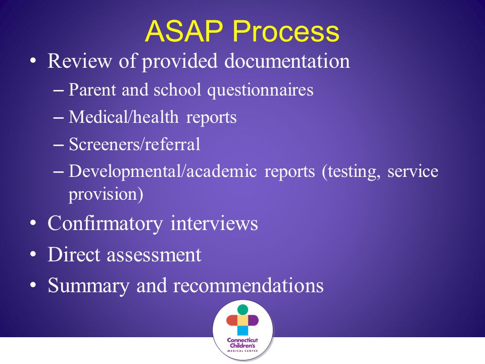 ASAP Process Review of provided documentation – Parent and school questionnaires – Medical/health reports – Screeners/referral – Developmental/academic reports (testing, service provision) Confirmatory interviews Direct assessment Summary and recommendations
