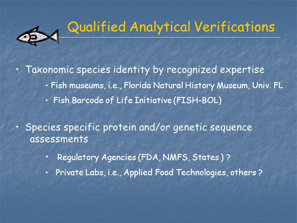 Qualified Analytical Verifications Taxonomic species identity by recognized expertise Fish museums, i.e., Florida Natural History Museum, Univ. FL Fis