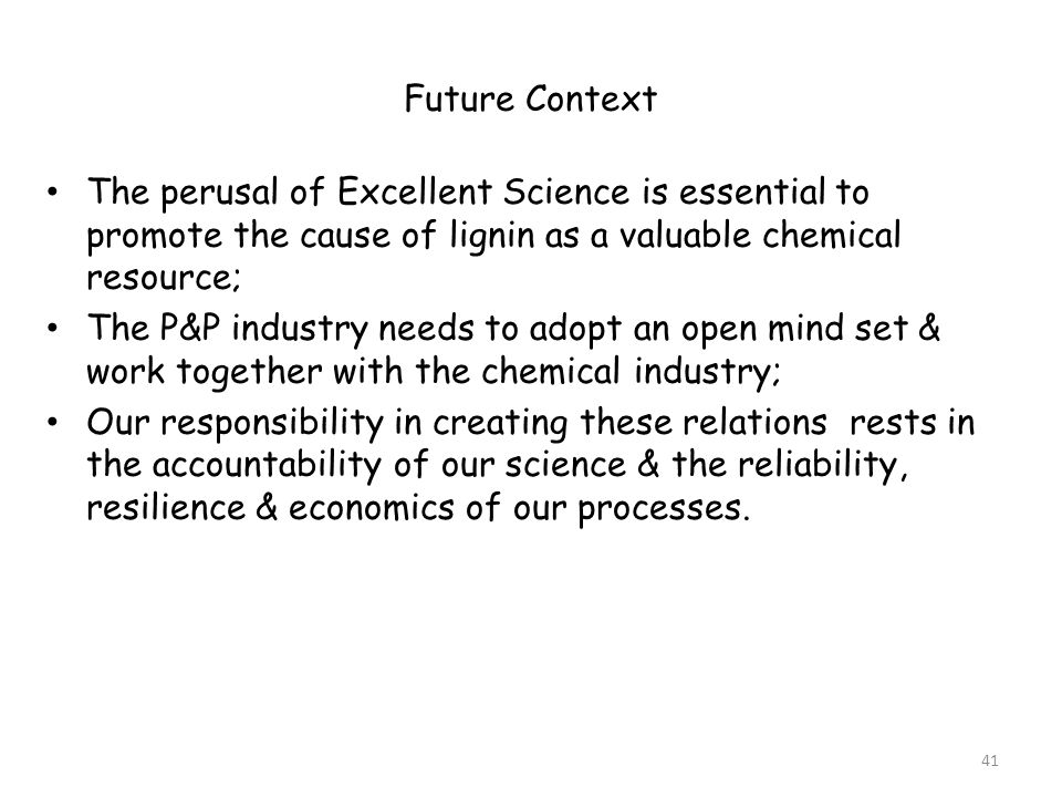 Future Context The perusal of Excellent Science is essential to promote the cause of lignin as a valuable chemical resource; The P&P industry needs to adopt an open mind set & work together with the chemical industry; Our responsibility in creating these relations rests in the accountability of our science & the reliability, resilience & economics of our processes.