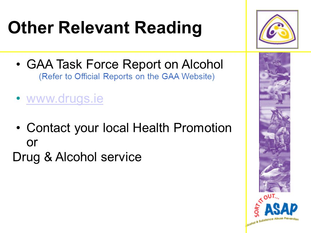 GAA Task Force Report on Alcohol (Refer to Official Reports on the GAA Website) www.drugs.ie Contact your local Health Promotion or Drug & Alcohol ser