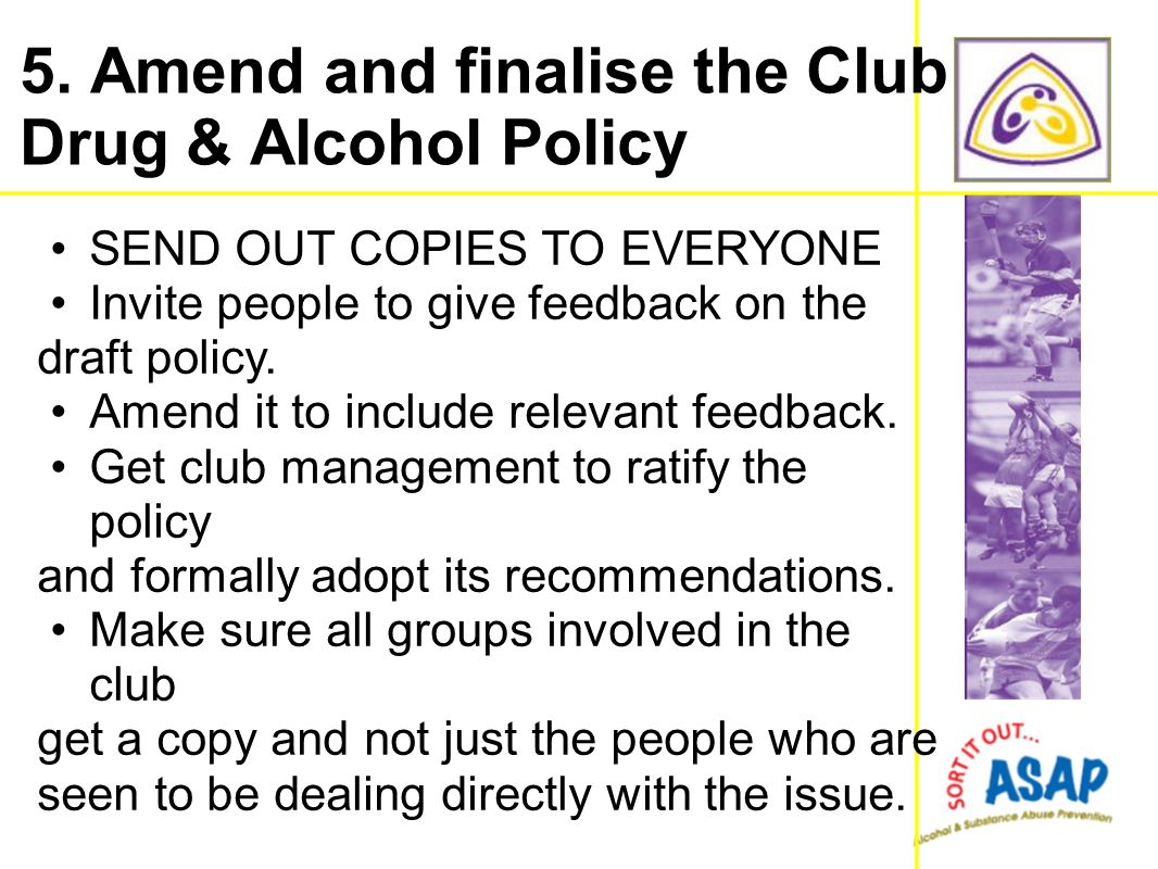 SEND OUT COPIES TO EVERYONE Invite people to give feedback on the draft policy. Amend it to include relevant feedback. Get club management to ratify t