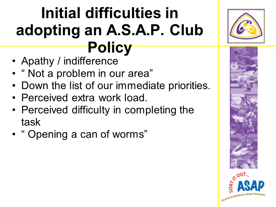 "Initial difficulties in adopting an A.S.A.P. Club Policy Apathy / indifference "" Not a problem in our area"" Down the list of our immediate priorities."