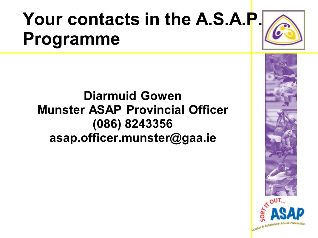 Your contacts in the A.S.A.P. Programme Diarmuid Gowen Munster ASAP Provincial Officer (086) 8243356 asap.officer.munster@gaa.ie