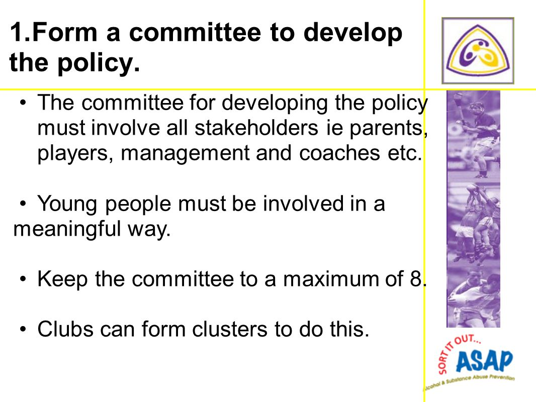 The committee for developing the policy must involve all stakeholders ie parents, players, management and coaches etc. Young people must be involved i