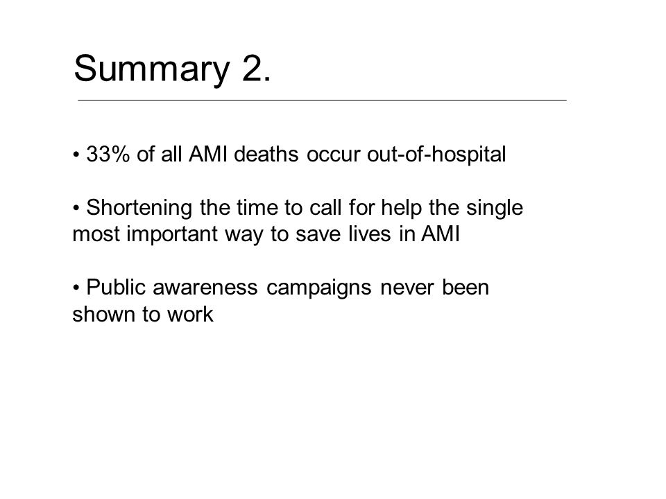 Summary 2. 33% of all AMI deaths occur out-of-hospital Shortening the time to call for help the single most important way to save lives in AMI Public