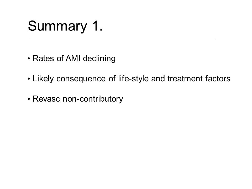 Summary 1. Rates of AMI declining Likely consequence of life-style and treatment factors Revasc non-contributory