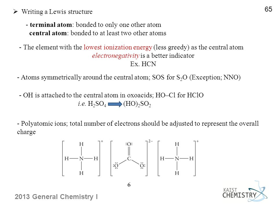 2013 General Chemistry I  Writing a Lewis structure - terminal atom: bonded to only one other atom central atom: bonded to at least two other atoms 65 - The element with the lowest ionization energy (less greedy) as the central atom electronegativity is a better indicator Ex.
