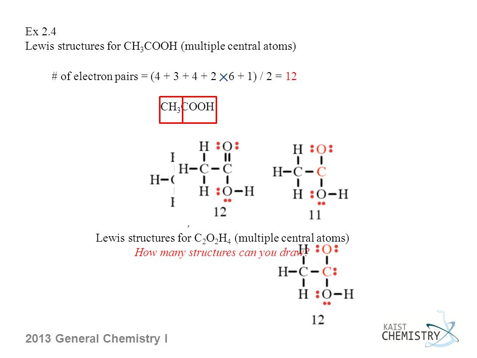 Ex 2.4 Lewis structures for CH 3 COOH (multiple central atoms) # of electron pairs = (4 + 3 + 4 + 2 6 + 1) / 2 = 12 CH 3 COOH Lewis structures for C 2 O 2 H 4 (multiple central atoms) How many structures can you draw