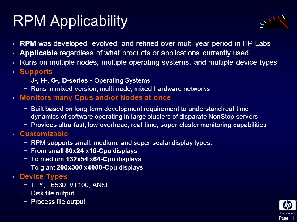 Page 11 RPM Applicability RPM was developed, evolved, and refined over multi-year period in HP Labs Applicable regardless of what products or applications currently used Runs on multiple nodes, multiple operating-systems, and multiple device-types Supports −J-, H-, G-, D-series - Operating Systems −Runs in mixed-version, multi-node, mixed-hardware networks Monitors many Cpus and/or Nodes at once −Built based on long-term development requirement to understand real-time dynamics of software operating in large clusters of disparate NonStop servers −Provides ultra-fast, low-overhead, real-time, super-cluster monitoring capabilities Customizable −RPM supports small, medium, and super-scalar display types: −From small 80x24 x16-Cpu displays −To medium 132x54 x64-Cpu displays −To giant 200x300 x4000-Cpu displays Device Types −TTY, T6530, VT100, ANSI −Disk file output −Process file output
