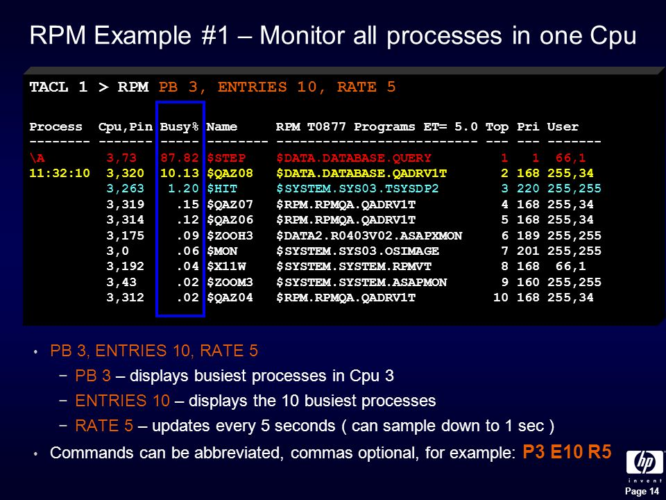 Page 14 RPM Example #1 – Monitor all processes in one Cpu PB 3, ENTRIES 10, RATE 5 −PB 3 – displays busiest processes in Cpu 3 −ENTRIES 10 – displays the 10 busiest processes −RATE 5 – updates every 5 seconds ( can sample down to 1 sec ) Commands can be abbreviated, commas optional, for example: P3 E10 R5 TACL 1 > RPM PB 3, ENTRIES 10, RATE 5 Process Cpu,Pin Busy% Name RPM T0877 Programs ET= 5.0 Top Pri User -------- ------- ----- -------- -------------------------- --- --- ------- \A 3,73 87.82 $STEP $DATA.DATABASE.QUERY 1 1 66,1 11:32:10 3,320 10.13 $QAZ08 $DATA.DATABASE.QADRV1T 2 168 255,34 3,263 1.20 $HIT $SYSTEM.SYS03.TSYSDP2 3 220 255,255 3,319.15 $QAZ07 $RPM.RPMQA.QADRV1T 4 168 255,34 3,314.12 $QAZ06 $RPM.RPMQA.QADRV1T 5 168 255,34 3,175.09 $ZOOH3 $DATA2.R0403V02.ASAPXMON 6 189 255,255 3,0.06 $MON $SYSTEM.SYS03.OSIMAGE 7 201 255,255 3,192.04 $X11W $SYSTEM.SYSTEM.RPMVT 8 168 66,1 3,43.02 $ZOOM3 $SYSTEM.SYSTEM.ASAPMON 9 160 255,255 3,312.02 $QAZ04 $RPM.RPMQA.QADRV1T 10 168 255,34