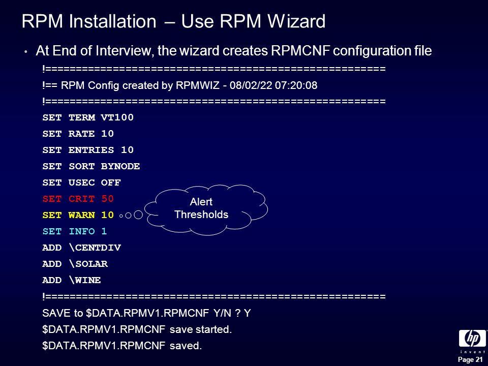 Page 21 RPM Installation – Use RPM Wizard At End of Interview, the wizard creates RPMCNF configuration file !====================================================== !== RPM Config created by RPMWIZ - 08/02/22 07:20:08 !====================================================== SET TERM VT100 SET RATE 10 SET ENTRIES 10 SET SORT BYNODE SET USEC OFF SET CRIT 50 SET WARN 10 SET INFO 1 ADD \CENTDIV ADD \SOLAR ADD \WINE !====================================================== SAVE to $DATA.RPMV1.RPMCNF Y/N .