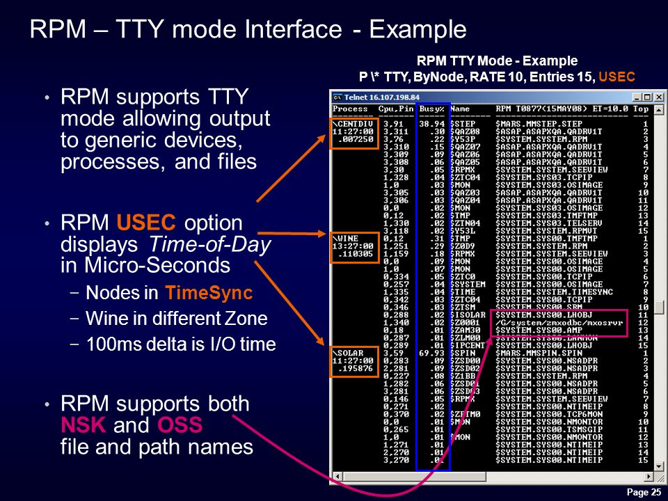 Page 25 RPM – TTY mode Interface - Example RPM supports TTY mode allowing output to generic devices, processes, and files RPM USEC option displays Time-of-Day in Micro-Seconds −Nodes in TimeSync −Wine in different Zone −100ms delta is I/O time RPM supports both NSK and OSS file and path names RPM TTY Mode - Example P \* TTY, ByNode, RATE 10, Entries 15, USEC