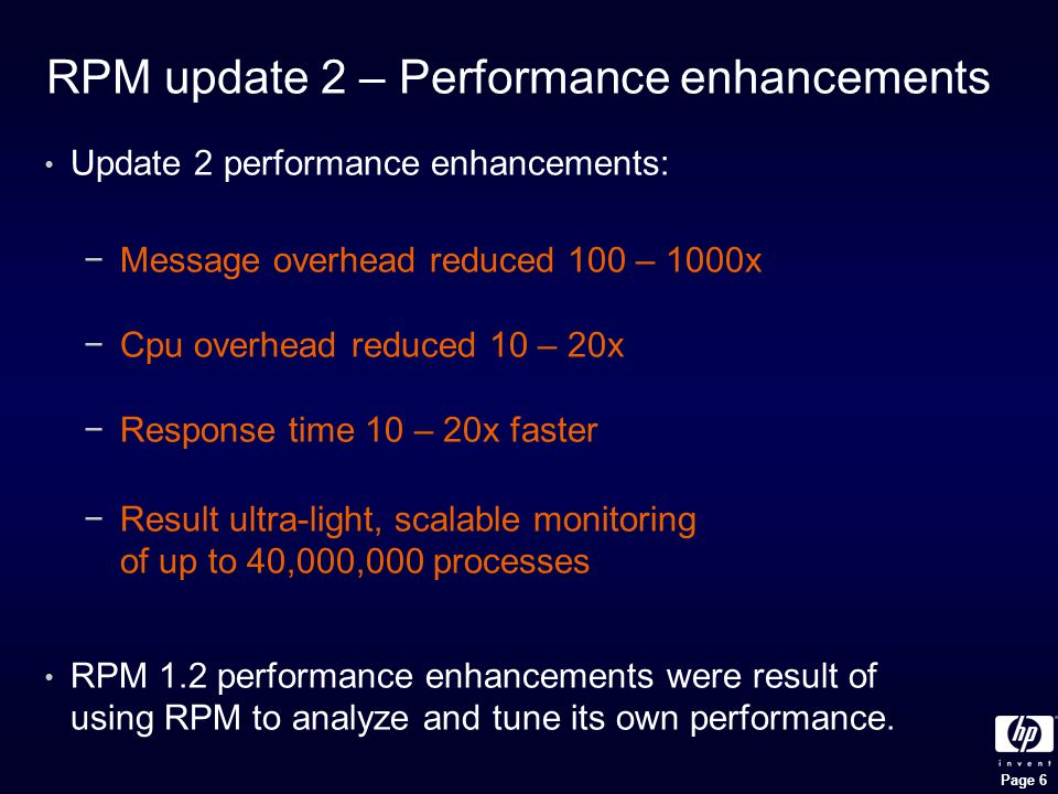 Page 6 RPM update 2 – Performance enhancements Update 2 performance enhancements: − Message overhead reduced 100 – 1000x − Cpu overhead reduced 10 – 20x − Response time 10 – 20x faster − Result ultra-light, scalable monitoring of up to 40,000,000 processes RPM 1.2 performance enhancements were result of using RPM to analyze and tune its own performance.