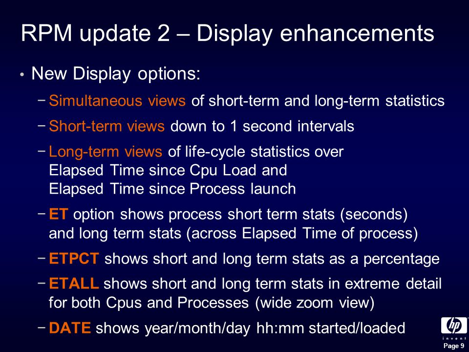 Page 9 RPM update 2 – Display enhancements New Display options: −Simultaneous views of short-term and long-term statistics −Short-term views down to 1 second intervals −Long-term views of life-cycle statistics over Elapsed Time since Cpu Load and Elapsed Time since Process launch −ET option shows process short term stats (seconds) and long term stats (across Elapsed Time of process) −ETPCT shows short and long term stats as a percentage −ETALL shows short and long term stats in extreme detail for both Cpus and Processes (wide zoom view) −DATE shows year/month/day hh:mm started/loaded