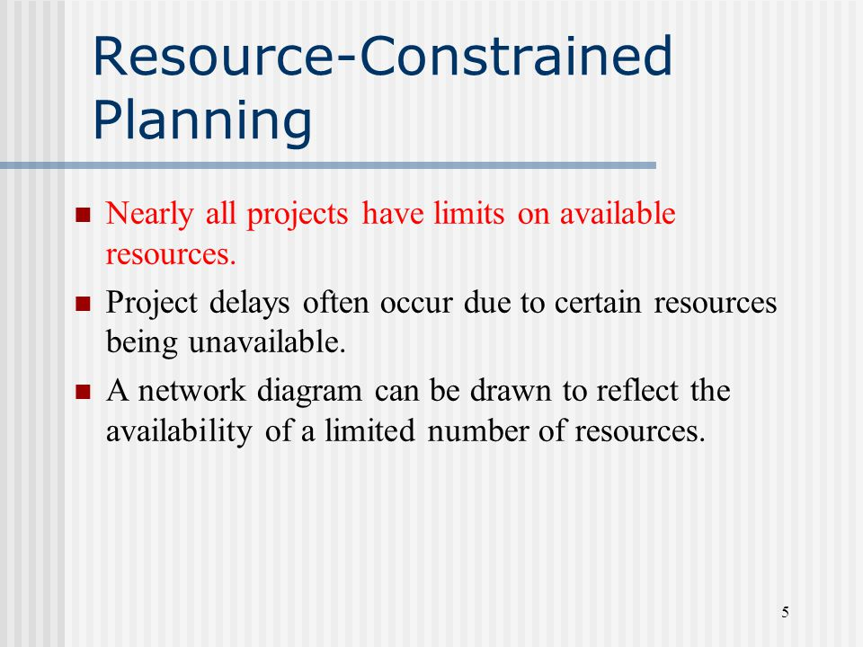 5 Resource-Constrained Planning Nearly all projects have limits on available resources.