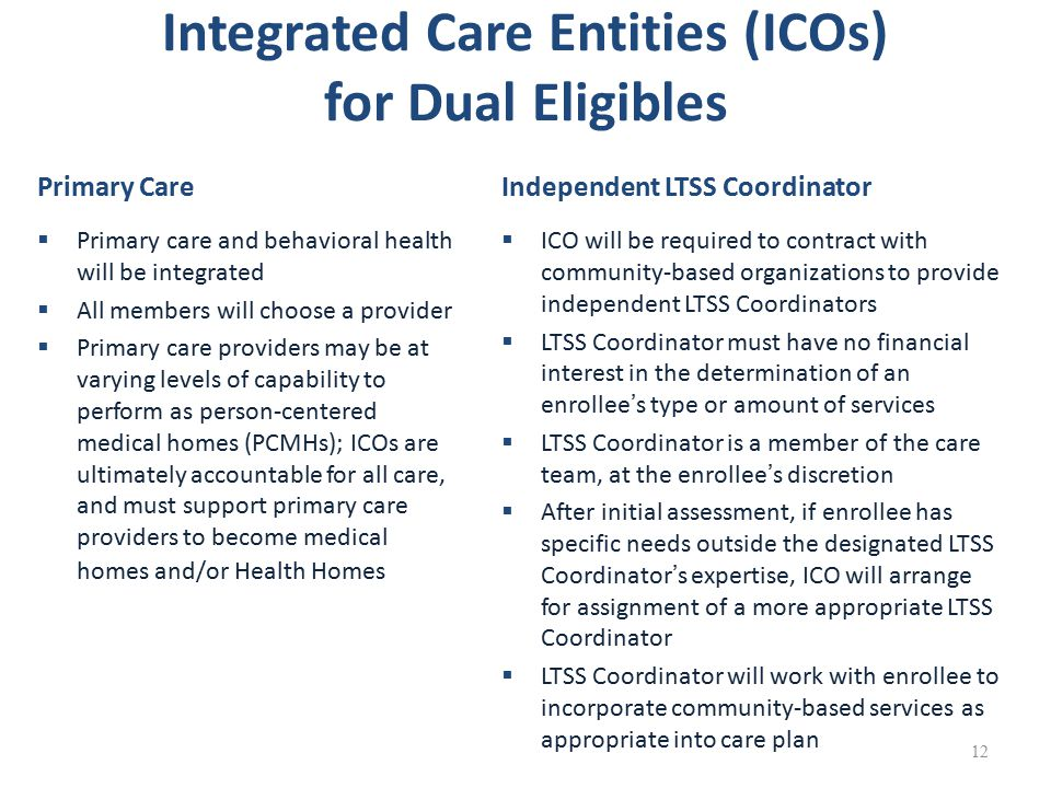 Integrated Care Entities (ICOs) for Dual Eligibles Primary Care  Primary care and behavioral health will be integrated  All members will choose a provider  Primary care providers may be at varying levels of capability to perform as person-centered medical homes (PCMHs); ICOs are ultimately accountable for all care, and must support primary care providers to become medical homes and/or Health Homes Independent LTSS Coordinator  ICO will be required to contract with community-based organizations to provide independent LTSS Coordinators  LTSS Coordinator must have no financial interest in the determination of an enrollee's type or amount of services  LTSS Coordinator is a member of the care team, at the enrollee's discretion  After initial assessment, if enrollee has specific needs outside the designated LTSS Coordinator's expertise, ICO will arrange for assignment of a more appropriate LTSS Coordinator  LTSS Coordinator will work with enrollee to incorporate community-based services as appropriate into care plan 12