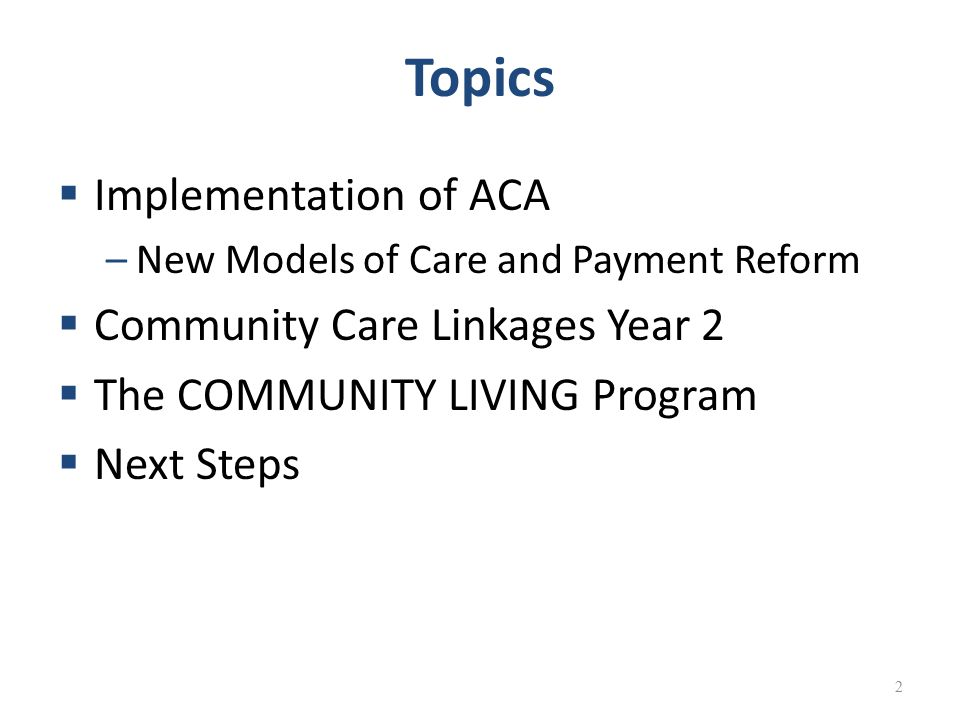 Topics  Implementation of ACA –New Models of Care and Payment Reform  Community Care Linkages Year 2  The COMMUNITY LIVING Program  Next Steps 2