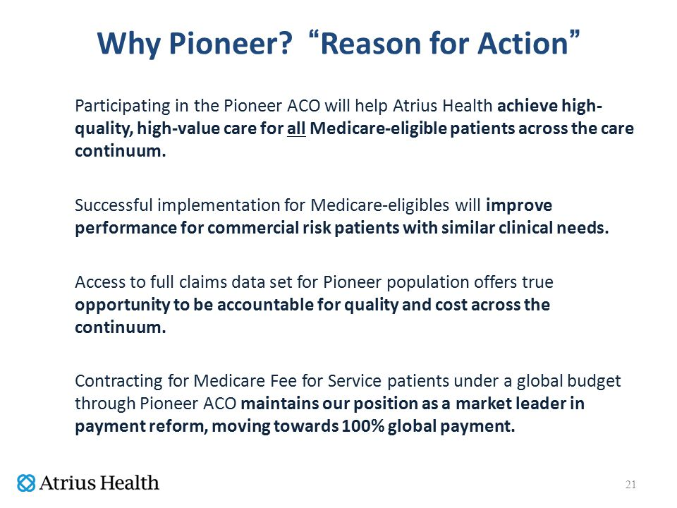 """Why Pioneer? """"Reason for Action"""" Participating in the Pioneer ACO will help Atrius Health achieve high- quality, high-value care for all Medicare-elig"""