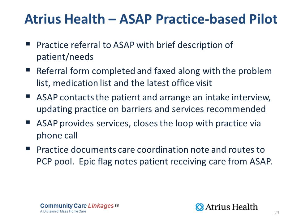 Atrius Health – ASAP Practice-based Pilot  Practice referral to ASAP with brief description of patient/needs  Referral form completed and faxed along with the problem list, medication list and the latest office visit  ASAP contacts the patient and arrange an intake interview, updating practice on barriers and services recommended  ASAP provides services, closes the loop with practice via phone call  Practice documents care coordination note and routes to PCP pool.