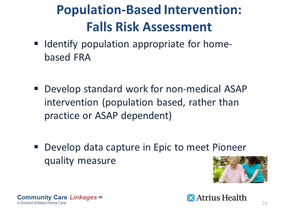 Population-Based Intervention: Falls Risk Assessment  Identify population appropriate for home- based FRA  Develop standard work for non-medical ASAP intervention (population based, rather than practice or ASAP dependent)  Develop data capture in Epic to meet Pioneer quality measure 24 Community Care Linkages SM A Division of Mass Home Care