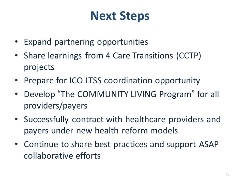 Next Steps Expand partnering opportunities Share learnings from 4 Care Transitions (CCTP) projects Prepare for ICO LTSS coordination opportunity Develop The COMMUNITY LIVING Program for all providers/payers Successfully contract with healthcare providers and payers under new health reform models Continue to share best practices and support ASAP collaborative efforts 27