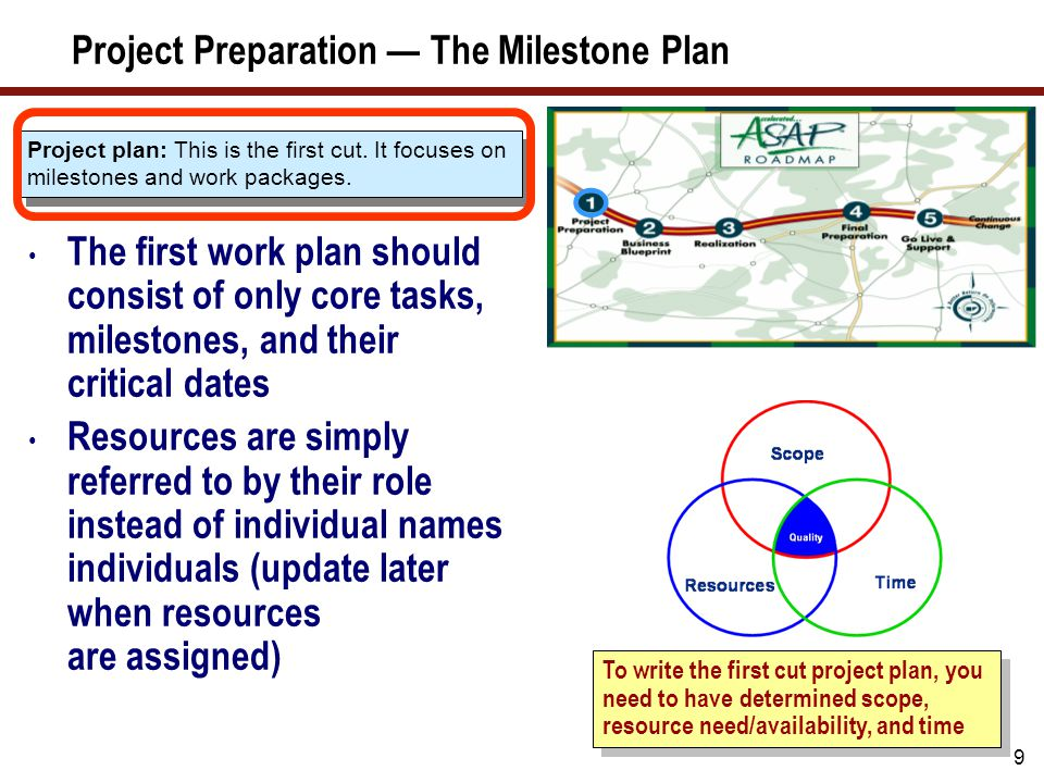 9 Project Preparation — The Milestone Plan The first work plan should consist of only core tasks, milestones, and their critical dates Resources are s