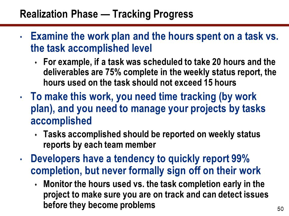50 Realization Phase — Tracking Progress Examine the work plan and the hours spent on a task vs. the task accomplished level  For example, if a task