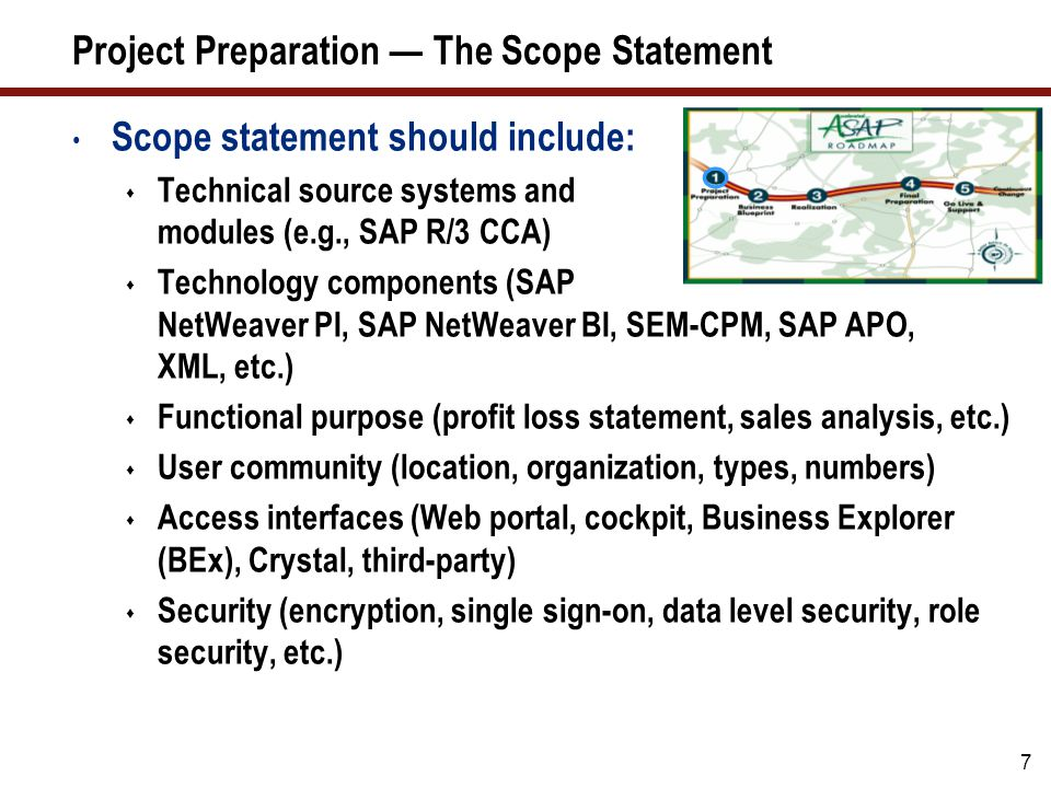 7 Project Preparation — The Scope Statement Scope statement should include:  Technical source systems and modules (e.g., SAP R/3 CCA)  Technology co