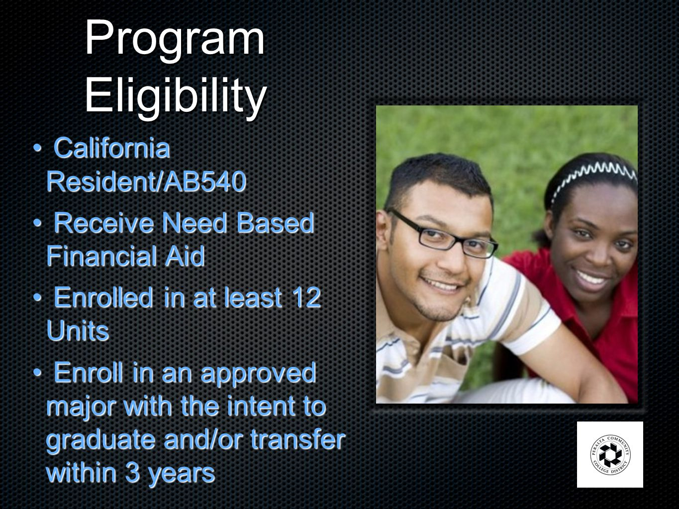 Program Eligibility California Resident/AB540 California Resident/AB540 Receive Need Based Financial Aid Receive Need Based Financial Aid Enrolled in at least 12 Units Enrolled in at least 12 Units Enroll in an approved major with the intent to graduate and/or transfer within 3 years Enroll in an approved major with the intent to graduate and/or transfer within 3 years