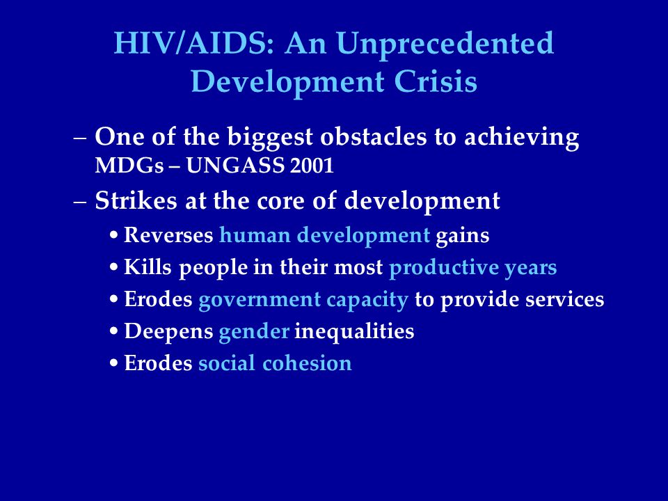 HIV/AIDS: An Unprecedented Development Crisis –One of the biggest obstacles to achieving MDGs – UNGASS 2001 –Strikes at the core of development Reverses human development gains Kills people in their most productive years Erodes government capacity to provide services Deepens gender inequalities Erodes social cohesion