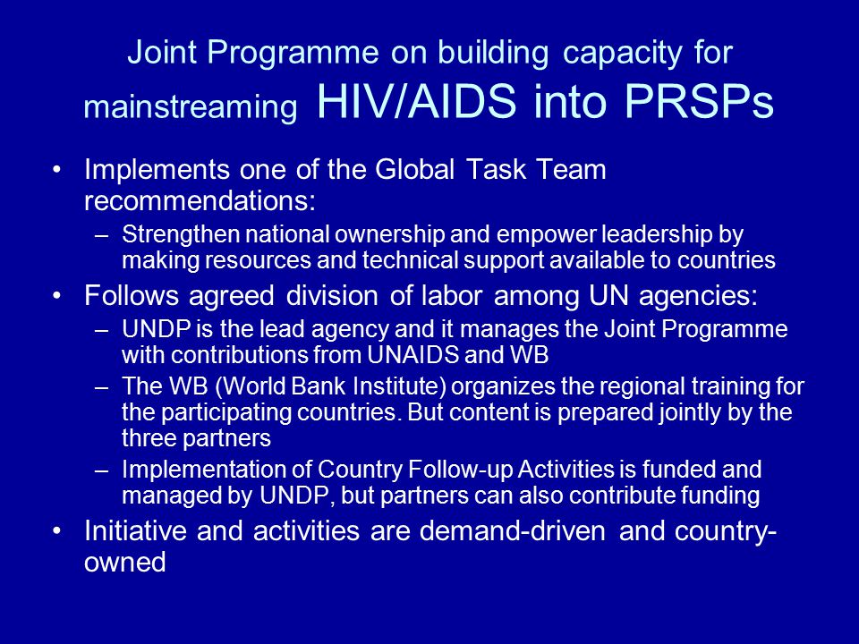 Joint Programme on building capacity for mainstreaming HIV/AIDS into PRSPs Implements one of the Global Task Team recommendations: –Strengthen national ownership and empower leadership by making resources and technical support available to countries Follows agreed division of labor among UN agencies: –UNDP is the lead agency and it manages the Joint Programme with contributions from UNAIDS and WB –The WB (World Bank Institute) organizes the regional training for the participating countries.